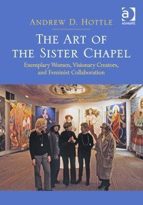 From the cover of Andrew D. Hottle's book The Art of the Sister Chapel: Exemplary Women, Visionary Creators, and Feminist Collaboration